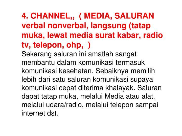 4. CHANNEL,,  ( MEDIA, SALURAN verbal nonverbal, langsung (tatap muka, lewat media surat kabar, radio tv, telepon, ohp,  )