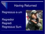 having returned