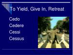 to yield give in retreat