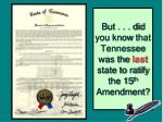 but did you know that tennessee was the last state to ratify the 15 th amendment