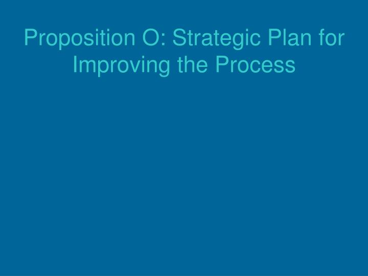 proposition o strategic plan for improving the process n.