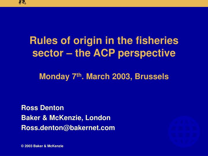 rules of origin in the fisheries sector the acp perspective monday 7 th march 2003 brussels n.