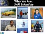 who we are oar scientists