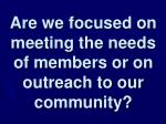 are we focused on meeting the needs of members or on outreach to our community