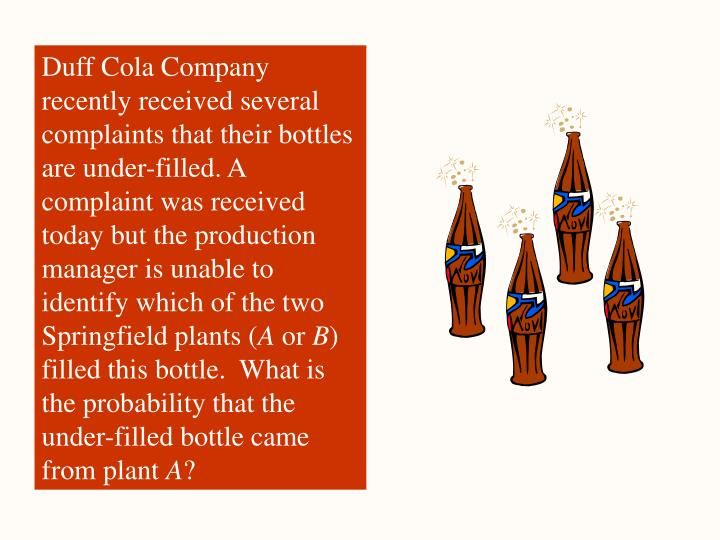 Duff Cola Company recently received several complaints that their bottles are under-filled. A complaint was received today but the production manager is unable to identify which of the two Springfield plants (