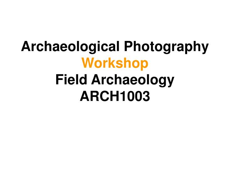 archaeological photography workshop field archaeology arch1003 n.