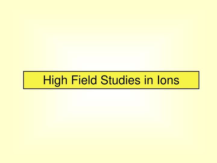 High Field Studies in Ions