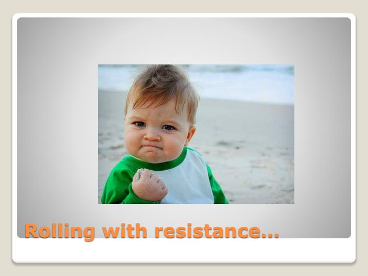 Rolling with resistance…