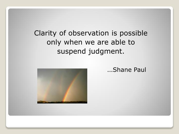 Clarity of observation is possible