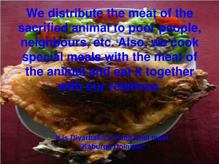 We distribute the meat of the sacrified animal to poor people, neighbours, etc. Also, we cook special meals with the meat of the animal and eat it together with our relatives.
