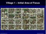 village 1 initial area of focus