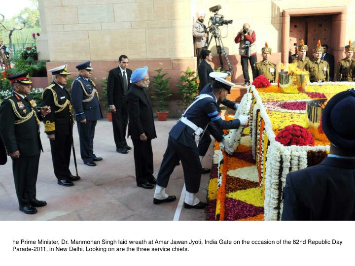 he Prime Minister, Dr. Manmohan Singh laid wreath at Amar Jawan Jyoti, India Gate on the occasion of the 62nd Republic Day Parade-2011, in New Delhi. Looking on are the three service chiefs.