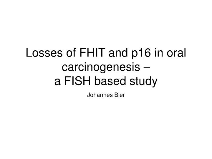 losses of fhit and p16 in oral carcinogenesis a fish based study n.