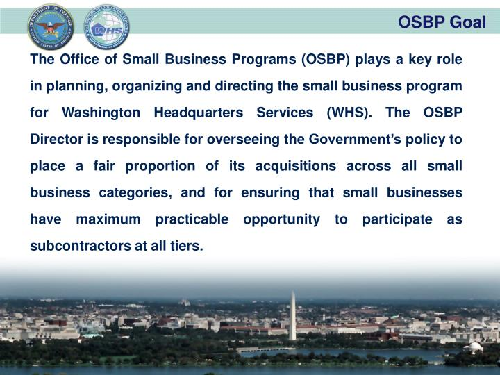 The Office of Small Business Programs (OSBP) plays a key role in planning, organizing and directing the small business program for Washington Headquarters Services (WHS). The OSBP Director is responsible for overseeing the Government's policy to place a fair proportion of its acquisitions across all small business categories, and for ensuring that small businesses have maximum practicable opportunity to participate as subcontractors at all tiers.