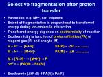 selective fragmentation after proton transfer