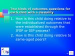 two kinds of outcomes questions for each child with a disability