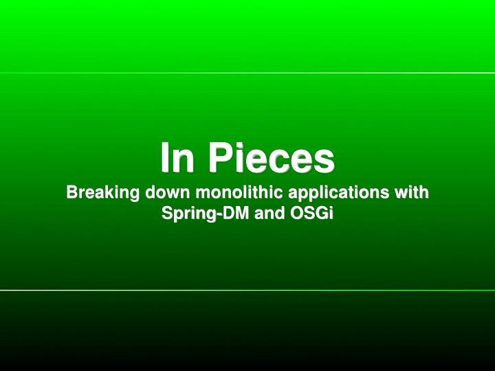 in pieces breaking down monolithic applications with spring dm and osgi n.