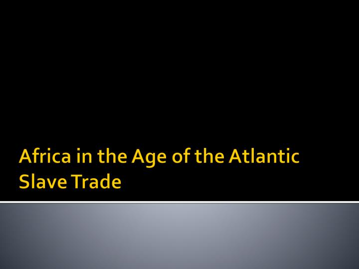africa in the age of the atlantic slave trade n.