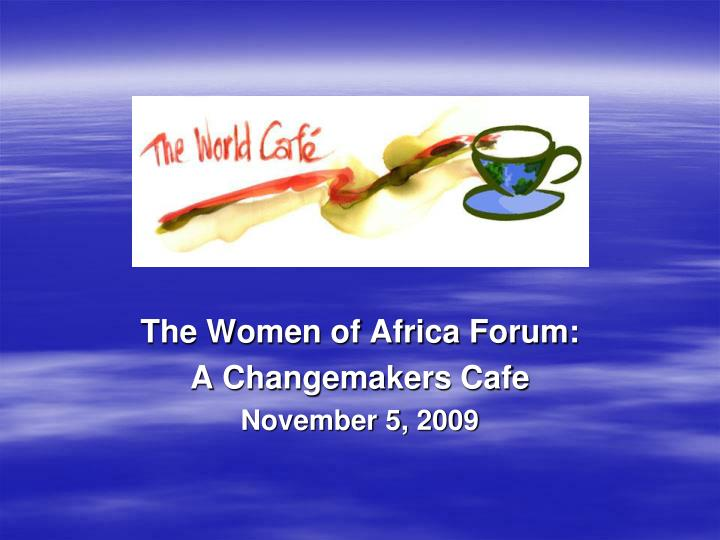 the women of africa forum a changemakers cafe november 5 2009 n.