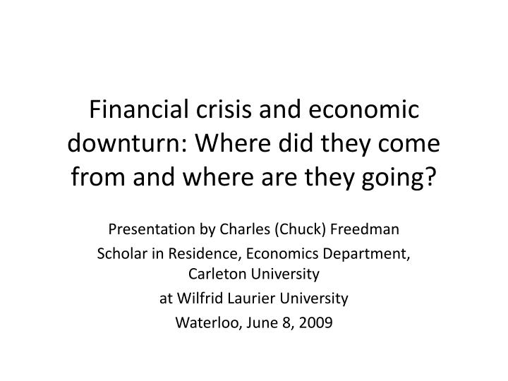 financial crisis and economic downturn where did they come from and where are they going n.