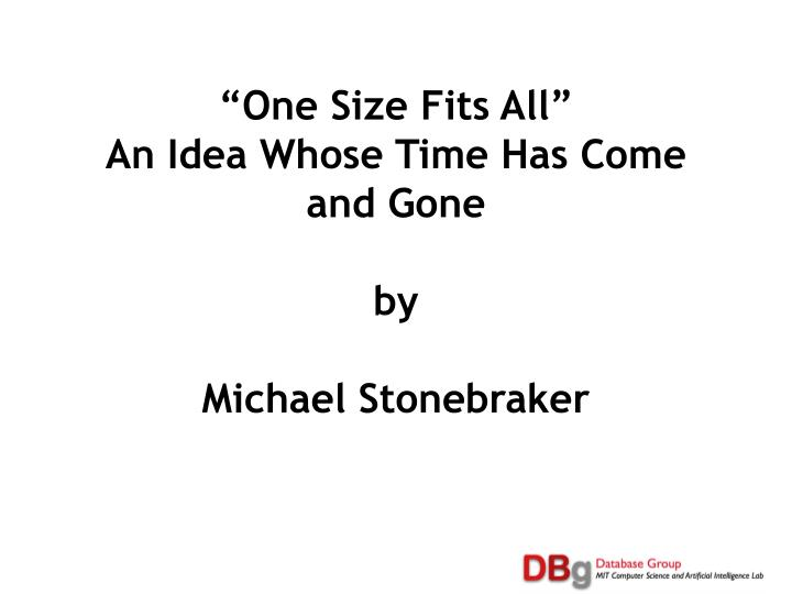 One size fits all an idea whose time has come and gone by michael stonebraker