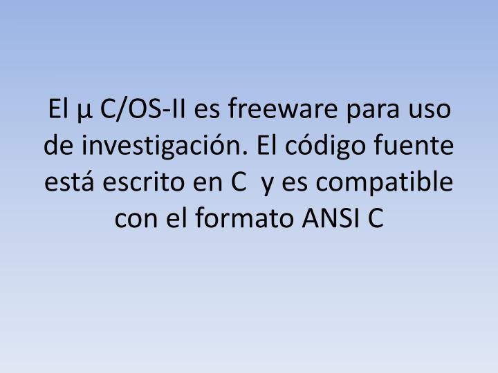 El µ C/OS-II es freeware para uso de investigación. El código fuente está escrito en C  y es compatible con el formato ANSI C