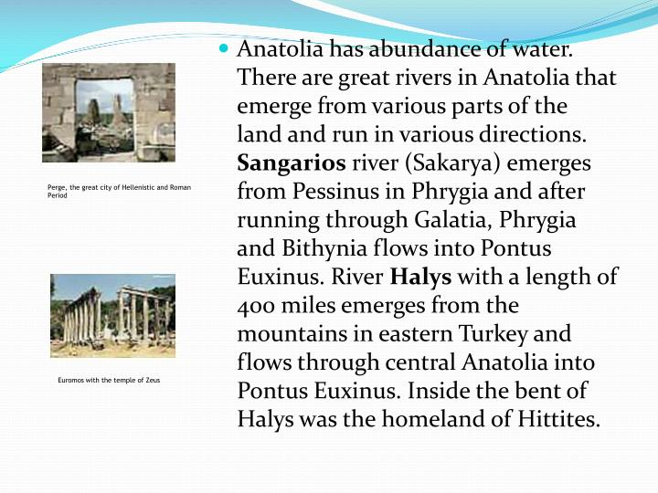 Anatolia has abundance of water. There are great rivers in Anatolia that emerge from various parts of the land and run in various directions.