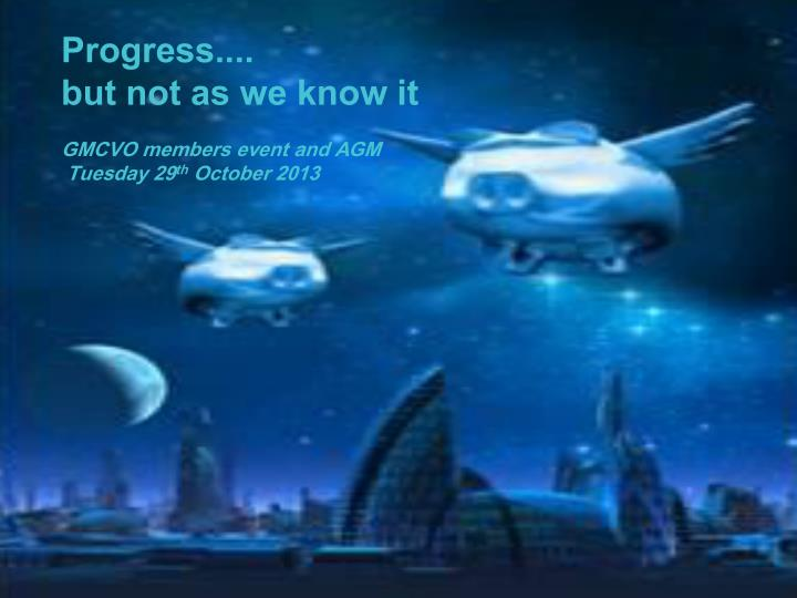 progress but not as we know it gmcvo members event and agm tuesday 29 th october 2013 n.
