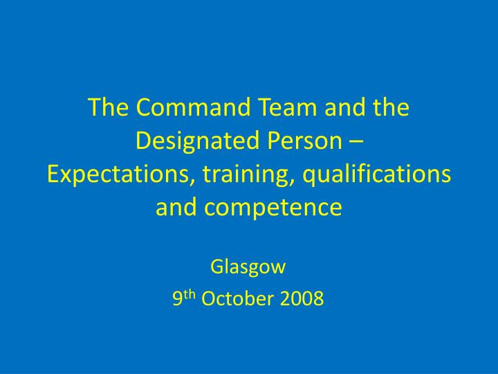 the command team and the designated person expectations training qualifications and competence n.