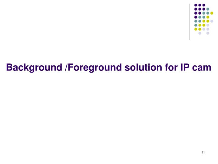 Background /Foreground solution for IP cam