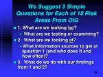 we suggest 3 simple questions for each of 18 risk areas from oig