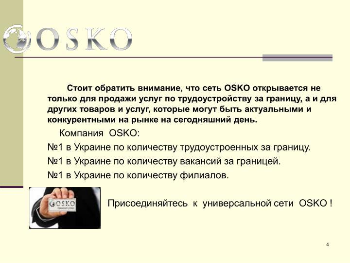 Стоит обратить внимание, что сеть OSKO открывается не только для продажи услуг по трудоустройству за границу, а и для других товаров и услуг, которые могут быть актуальными и конкурентными на рынке на сегодняшний день.