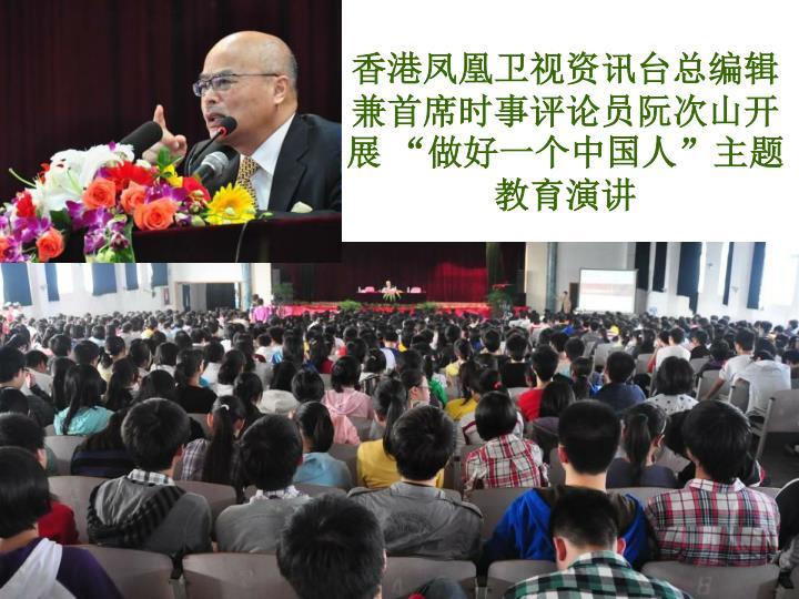 """香港凤凰卫视资讯台总编辑兼首席时事评论员阮次山开展 """"做好一个中国人""""主题教育演讲"""