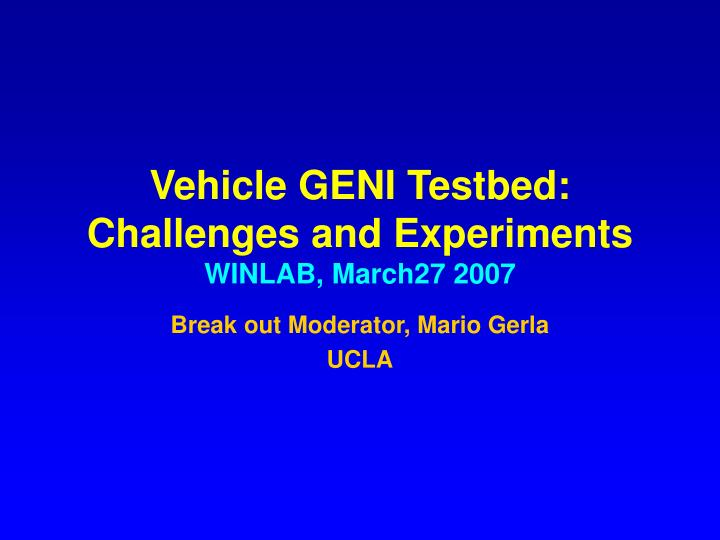 vehicle geni testbed challenges and experiments winlab march27 2007 n.