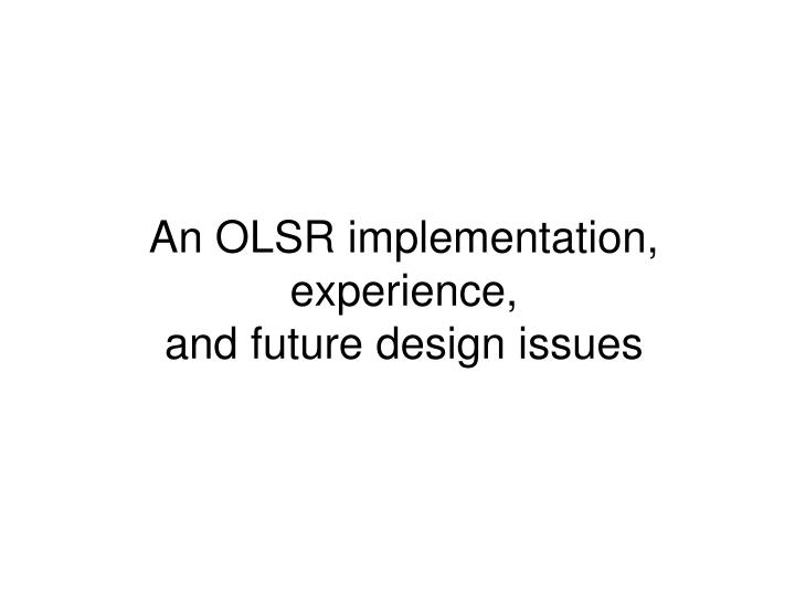 an olsr implementation experience and future design issues n.
