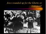 jews rounded up for the ghetto or transport