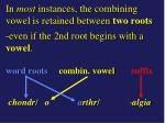 in most instances the combining vowel is retained between two roots