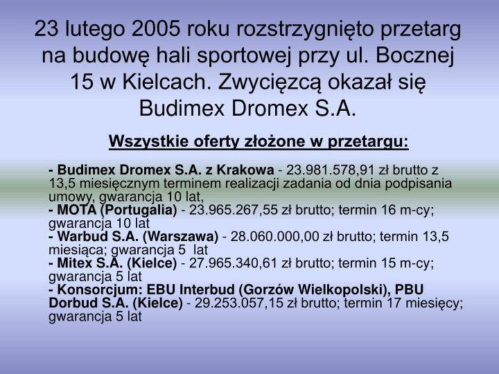 23 lutego 2005 roku rozstrzygnięto przetarg na budowę hali sportowej przy ul. Bocznej 15 w Kielcach. Zwycięzcą okazał się Budimex Dromex S.A.