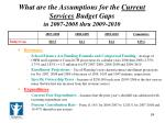 what are the assumptions for the current services budget gaps in 2007 2008 thru 2009 2010