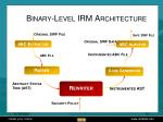 binary level irm architecture