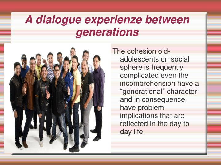 "The cohesion old-adolescents on social sphere is frequently complicated even the incomprehension have a ""generational"" character  and in consequence have problem implications that are reflected in the day to day life."