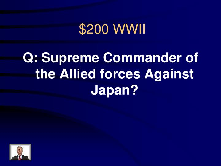 Q: Supreme Commander of the Allied forces Against Japan?