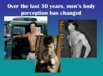 over the last 30 years men s body perception has changed