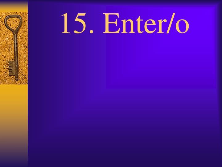 15. Enter/o