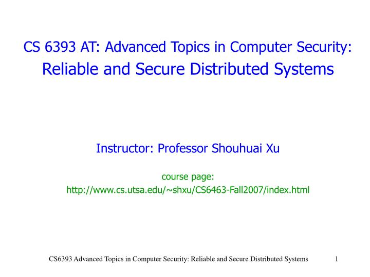 cs 6393 at advanced topics in computer security reliable and secure distributed systems n.