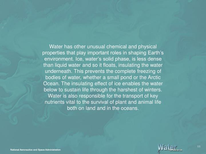 Water has other unusual chemical and physical properties that play important roles in shaping Earth's environment. Ice, water's solid phase, is less dense than liquid water and so it floats, insulating the water underneath. This prevents the complete freezing of bodies of water, whether a small pond or the Arctic Ocean. The insulating effect of ice enables the water below to sustain life through the harshest of winters. Water is also responsible for the transport of key nutrients vital to the survival of plant and animal life both on land and in the oceans.