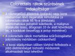colorectalis r kok sz r s nek indokolts ga
