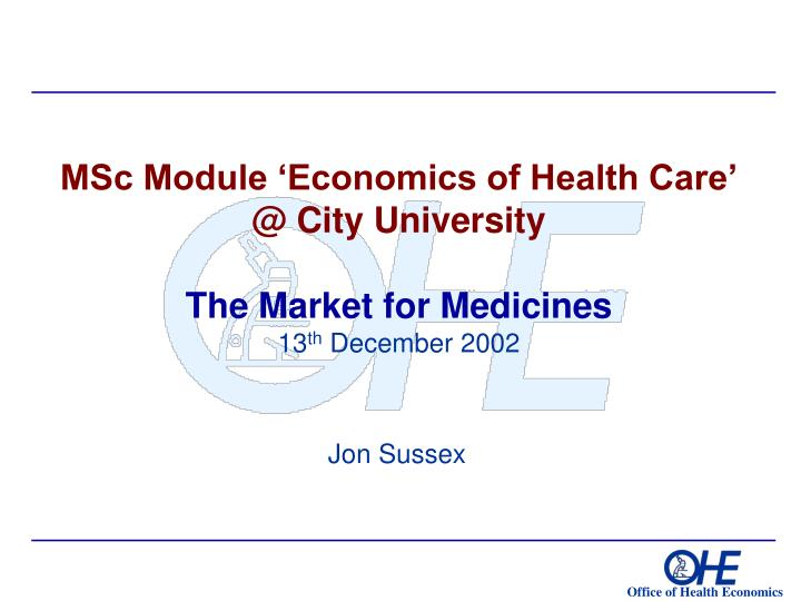 msc module economics of health care @ city university the market for medicines 13 th december 2002 n.