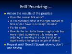 still practicing