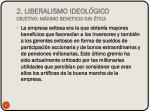 2 liberalismo ideol gico objetivo m ximo beneficio sin tica